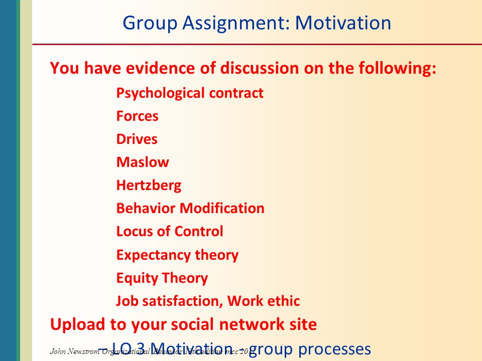 Group Assignment: Motivation You have evidence of discussion on the following: Psychological contract Forces Drives Maslow Hertzberg Behavior Modification Locus of Control Expectancy theory Equity Theory Job satisfaction, Work ethic Upload to your social network site – LO 3 Motivation - group processes John Newstrom Organizational Behavior 13th edition mcc 2011