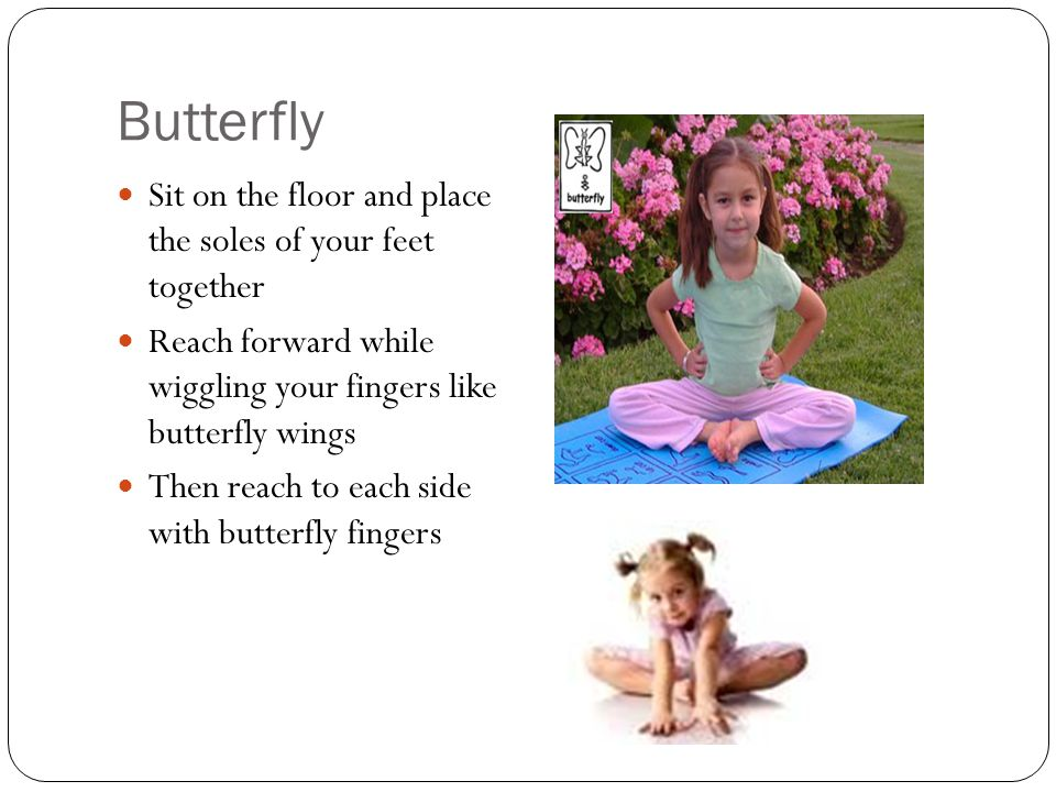 Butterfly Sit on the floor and place the soles of your feet together Reach forward while wiggling your fingers like butterfly wings Then reach to each