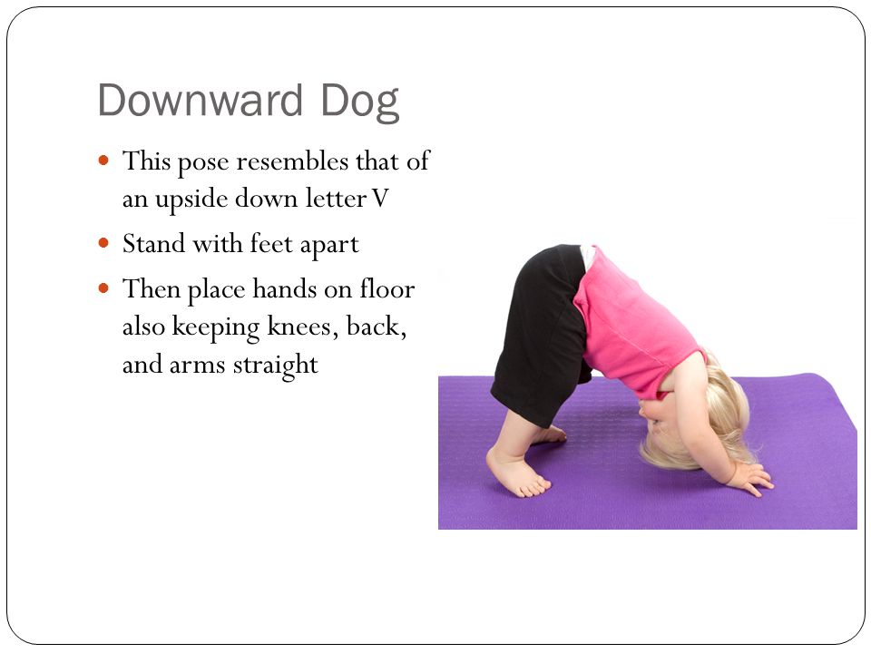 Downward Dog This pose resembles that of an upside down letter V Stand with feet apart Then place hands on floor also keeping knees, back, and arms straight