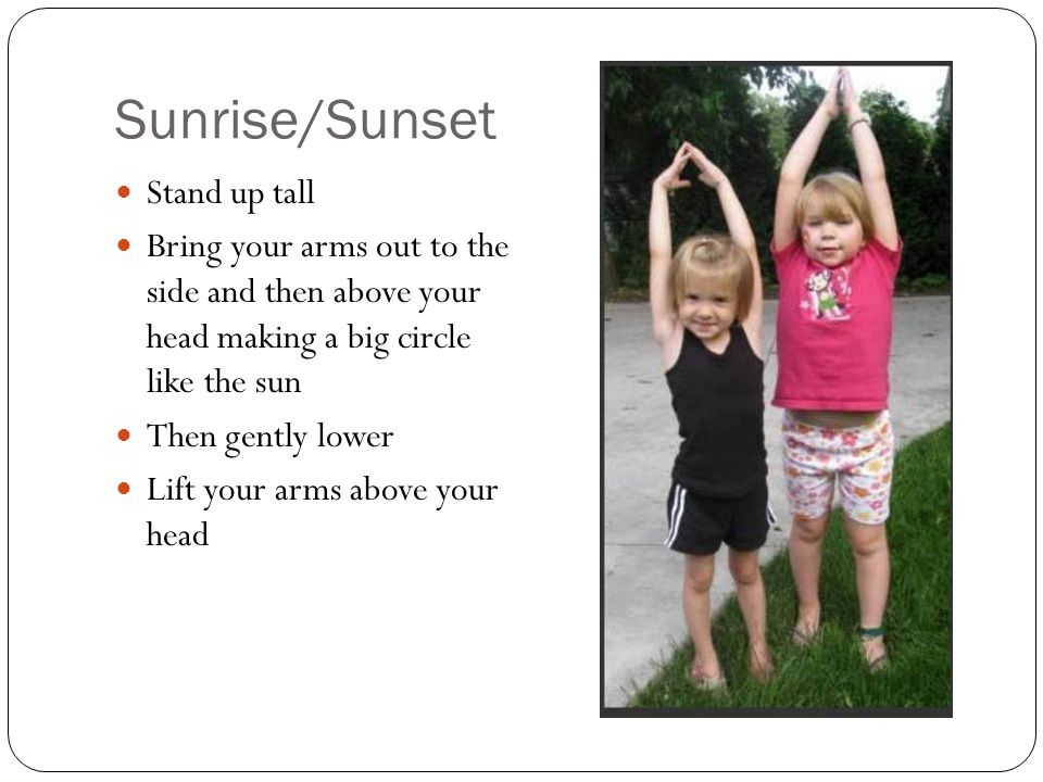Sunrise/Sunset Stand up tall Bring your arms out to the side and then above your head making a big circle like the sun Then gently lower Lift your arm