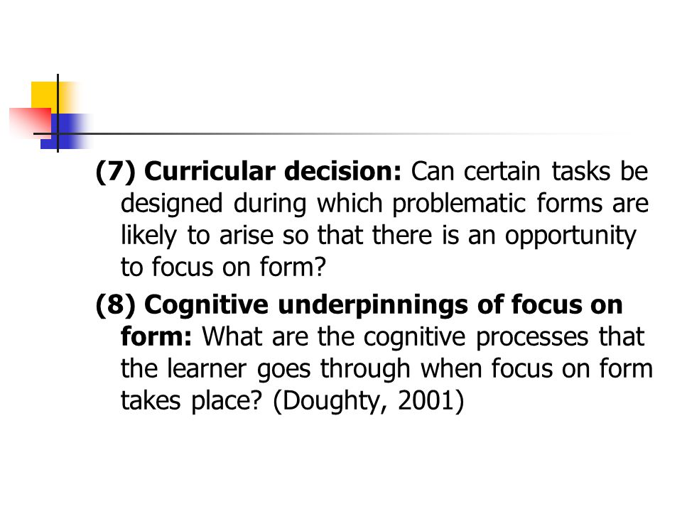 (5) What forms to focus on: Which forms do learners need to focus on? What forms are amendable to FonF? (6) The degree of explicitness: To what extent