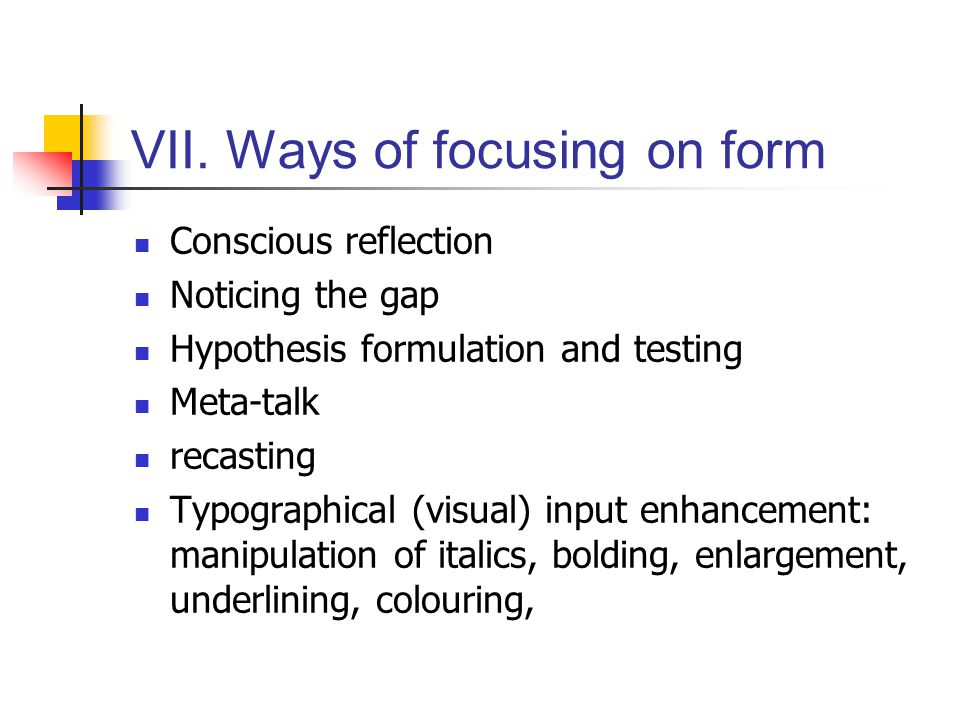 VI. Focus on form and language teaching pedagogy Focus on meaning Focus on formFocus on formS Metho- dology Natural Approach Immersion Procedural Syll