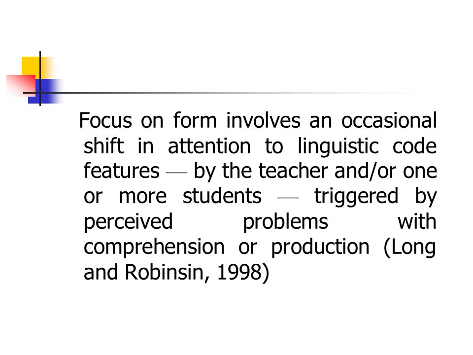 A few definitions: Focus on form … overtly draws students ' attention to linguistic elements as they arise incidentally in lessons whose overriding fo