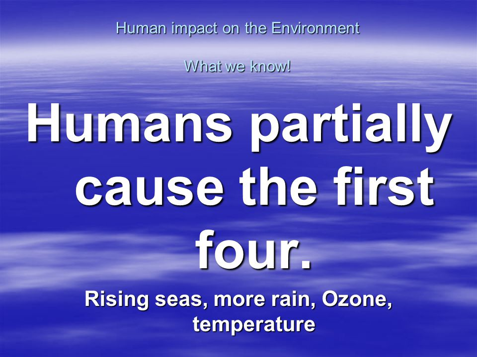 Human impact on the Environment What we know! Humans partially cause the first four. Rising seas, more rain, Ozone, temperature