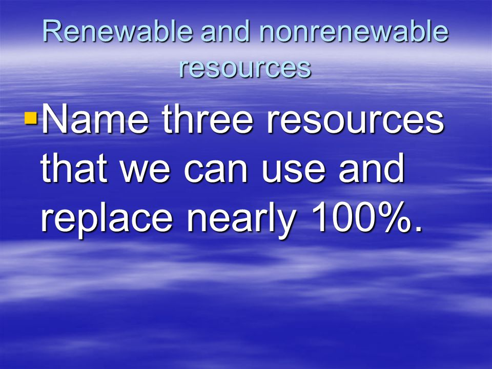 Renewable and nonrenewable resources  Name three resources that we can use and replace nearly 100%.