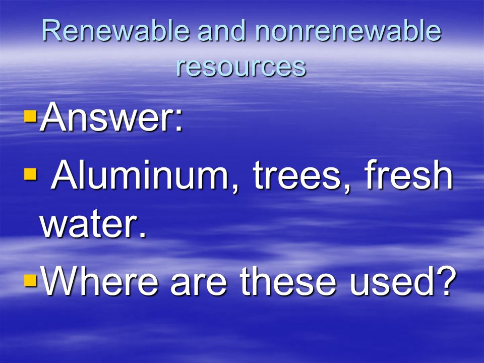 Renewable and nonrenewable resources  Answer:  Aluminum, trees, fresh water.
