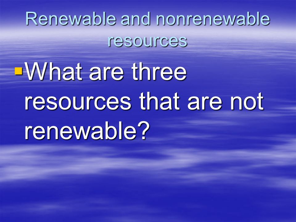 Renewable and nonrenewable resources  What are three resources that are not renewable