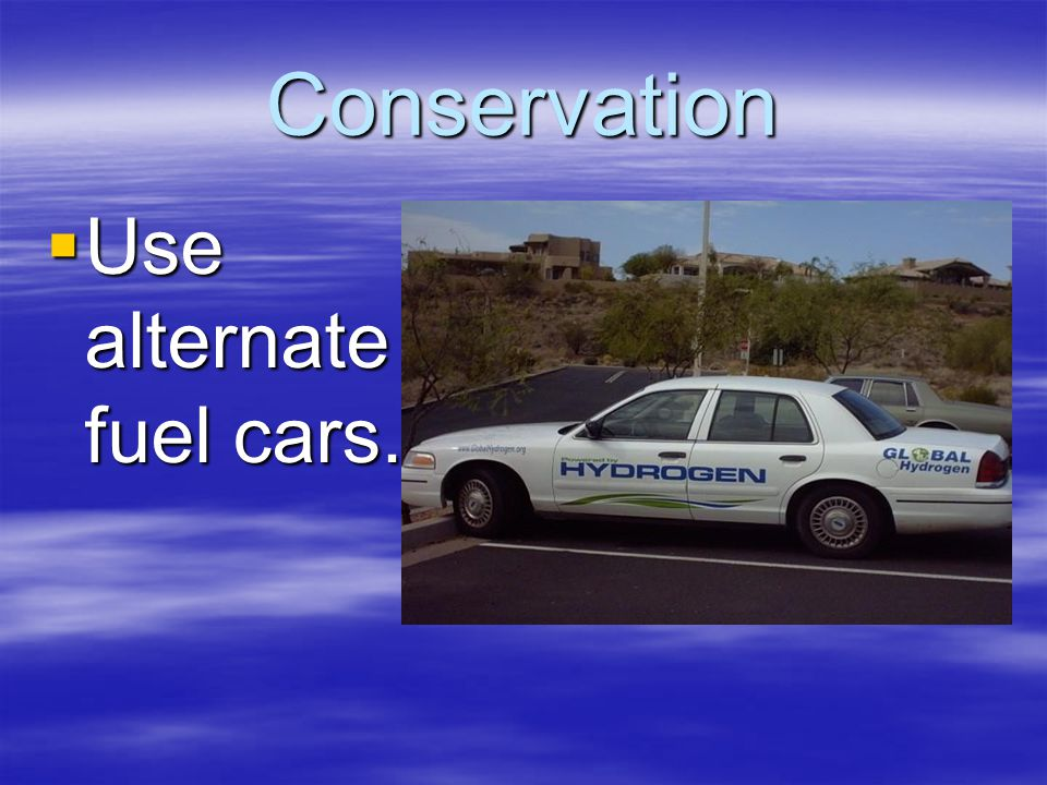 Conservation  Use alternate fuel cars.