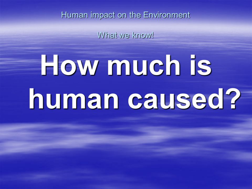 Human impact on the Environment What we know! How much is human caused
