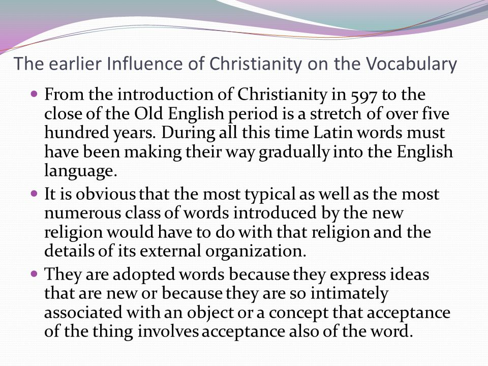 The earlier Influence of Christianity on the Vocabulary From the introduction of Christianity in 597 to the close of the Old English period is a stretch of over five hundred years.