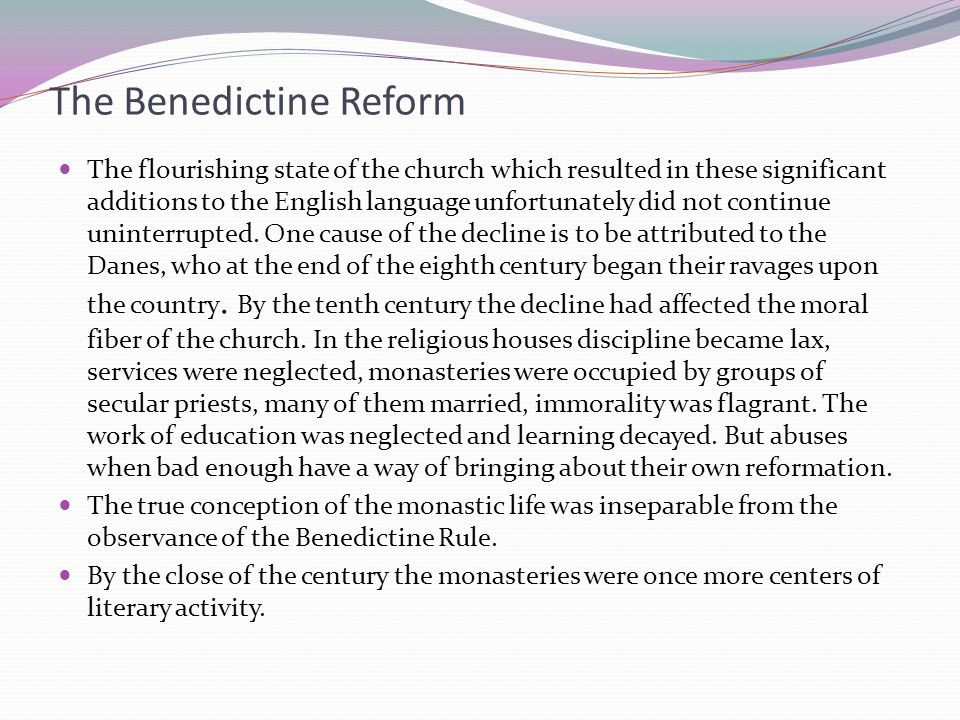 The Benedictine Reform The flourishing state of the church which resulted in these significant additions to the English language unfortunately did not continue uninterrupted.