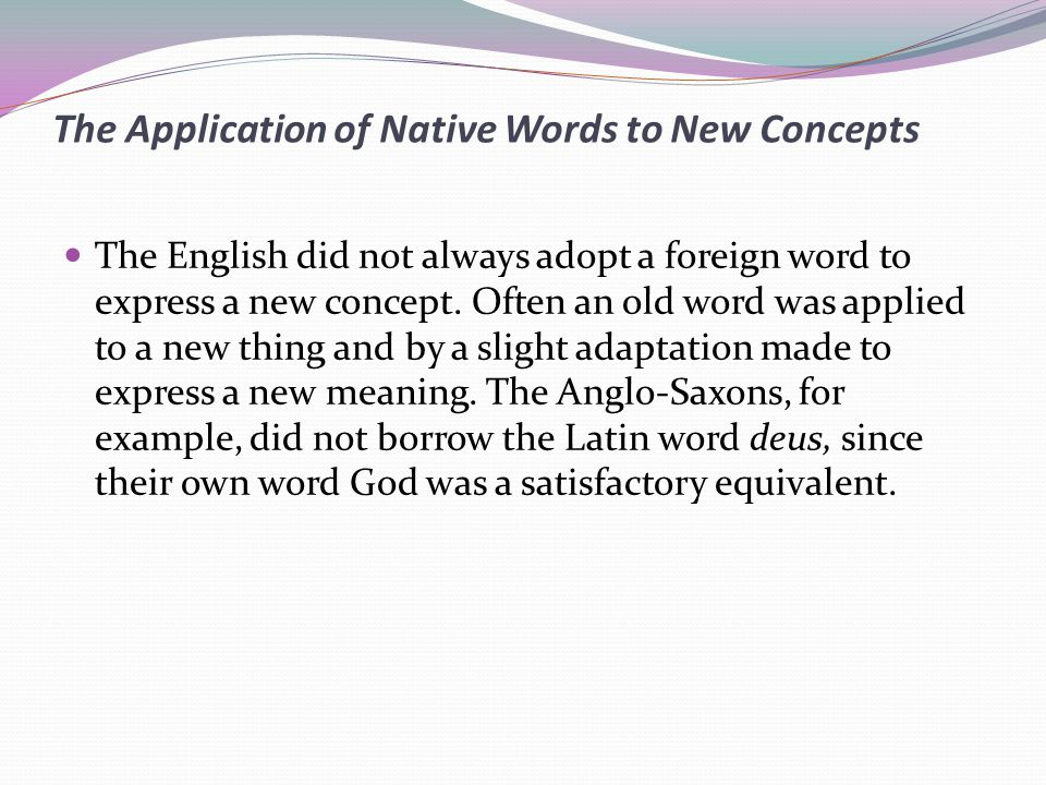 The Application of Native Words to New Concepts The English did not always adopt a foreign word to express a new concept.