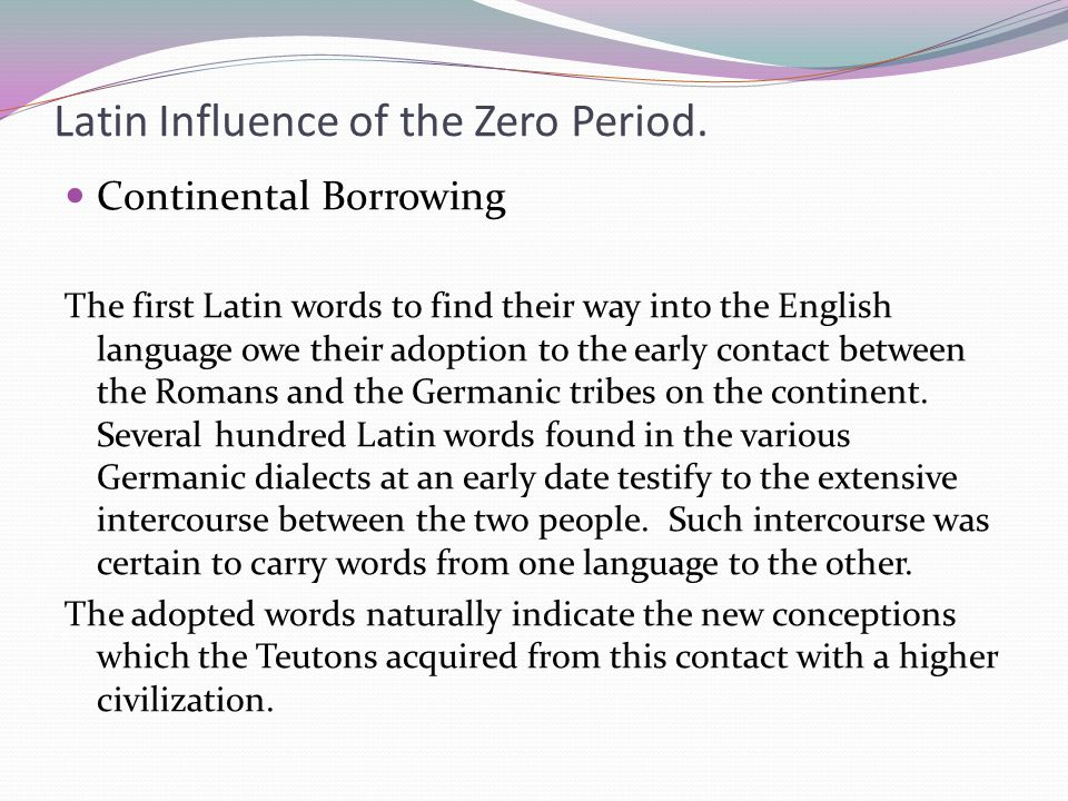 Latin Influence of the Zero Period. Continental Borrowing The first Latin words to find their way into the English language owe their adoption to the