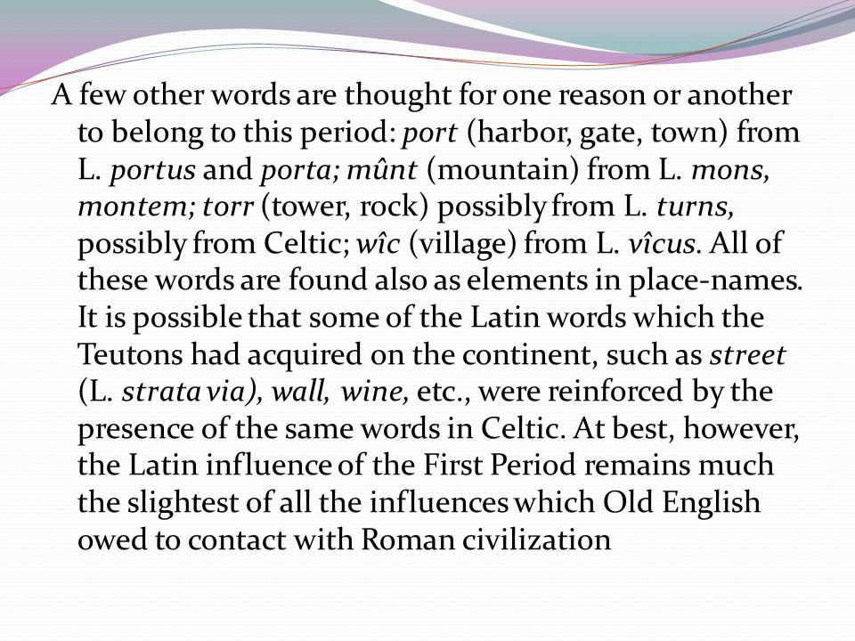 A few other words are thought for one reason or another to belong to this period: port (harbor, gate, town) from L.