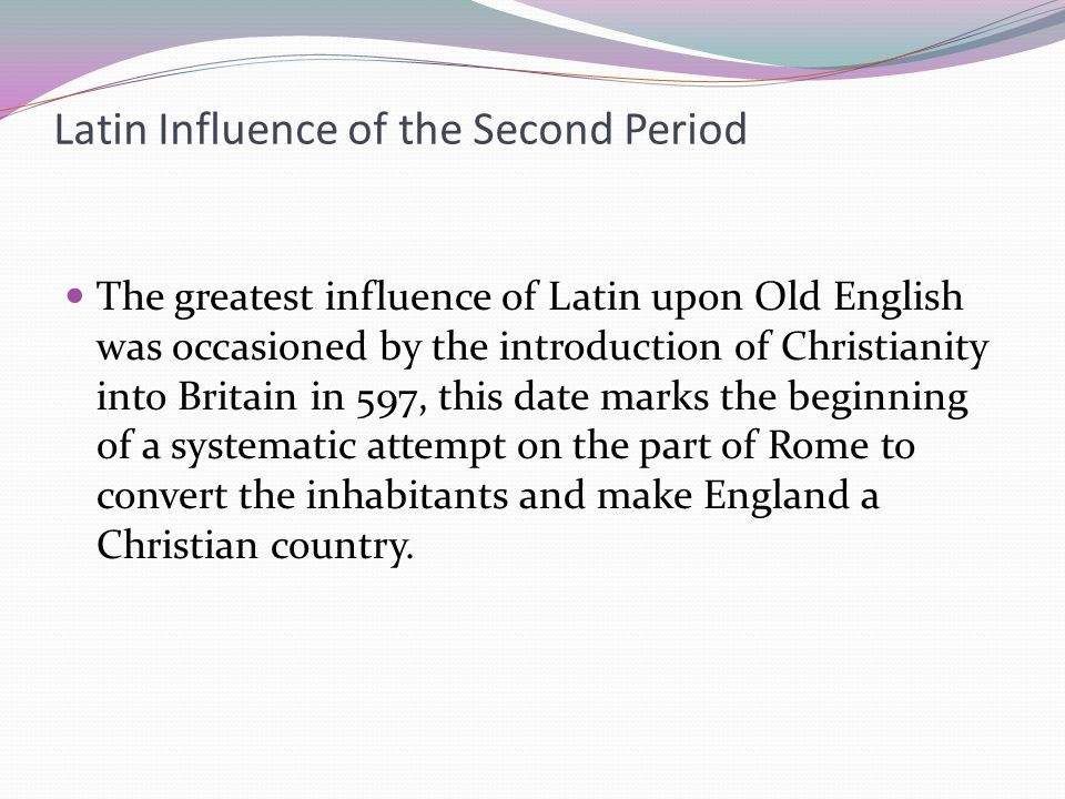 Latin Influence of the Second Period The greatest influence of Latin upon Old English was occasioned by the introduction of Christianity into Britain