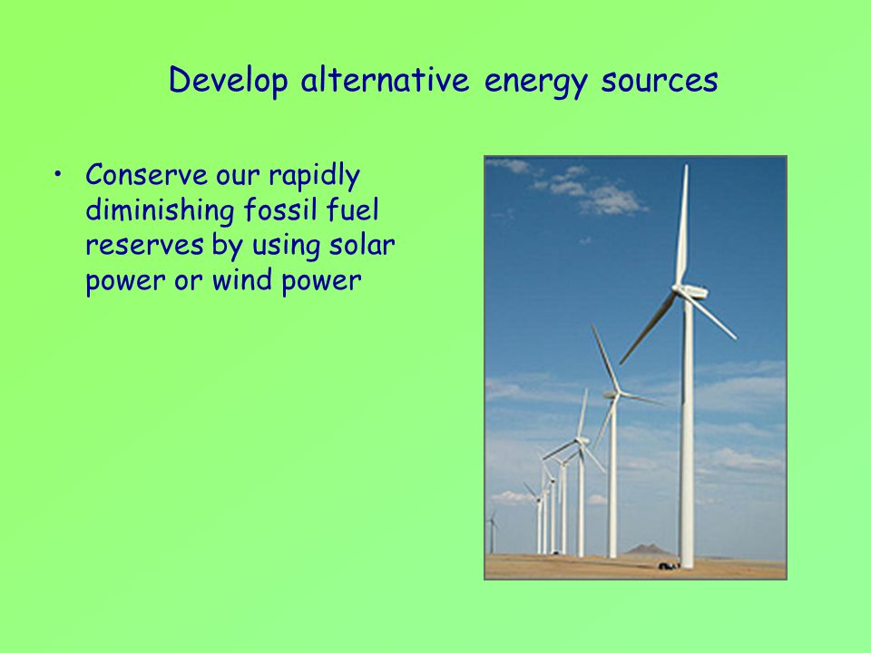 Develop alternative energy sources Conserve our rapidly diminishing fossil fuel reserves by using solar power or wind power