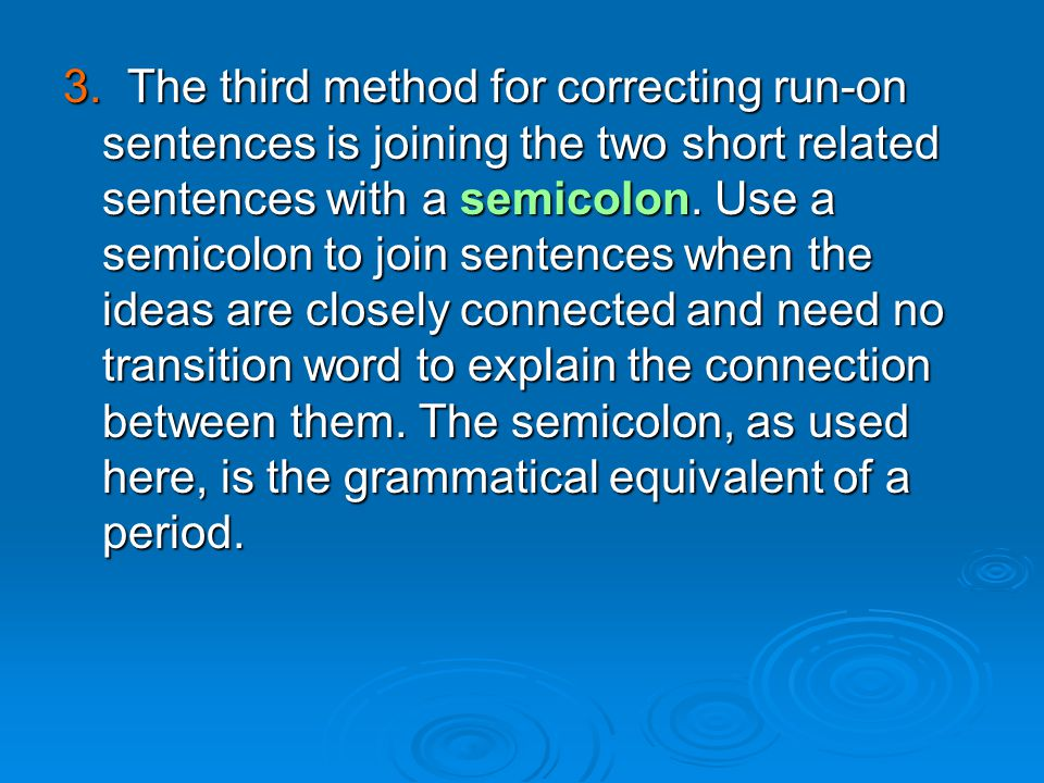 3. The third method for correcting run-on sentences is joining the two short related sentences with a semicolon. Use a semicolon to join sentences whe