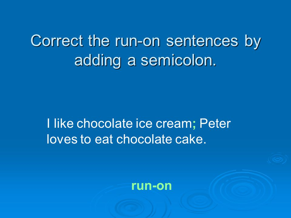 Correct the run-on sentences by adding a semicolon. I like chocolate ice cream; Peter loves to eat chocolate cake. run-on