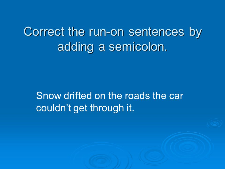 Correct the run-on sentences by adding a semicolon. Snow drifted on the roads the car couldn't get through it.