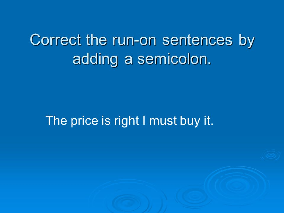 Correct the run-on sentences by adding a semicolon. The price is right I must buy it.