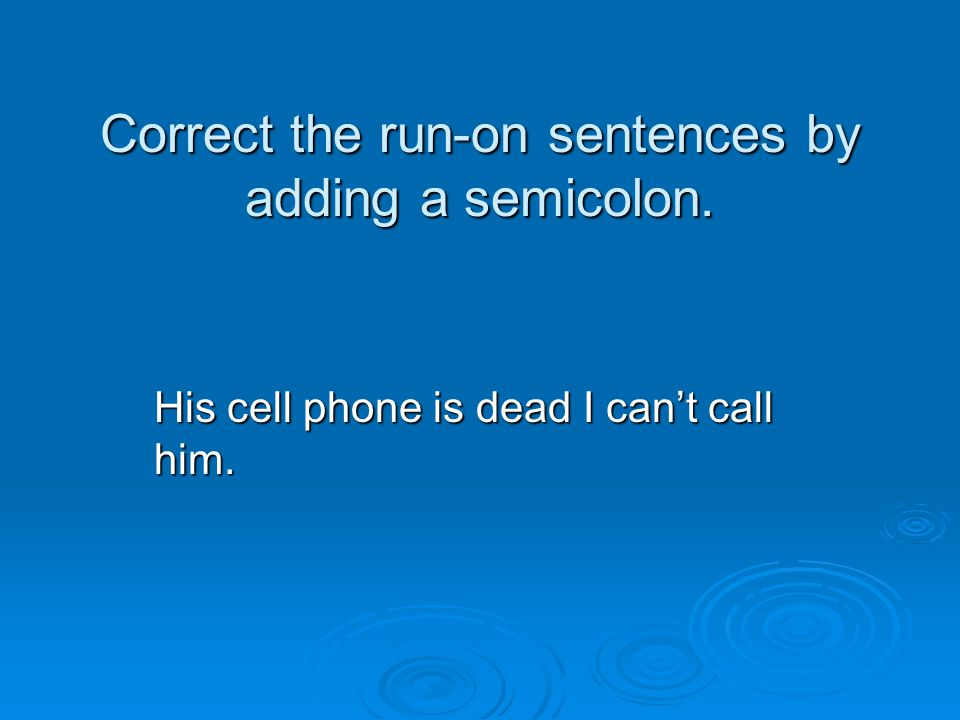 Correct the run-on sentences by adding a semicolon. His cell phone is dead I can't call him.