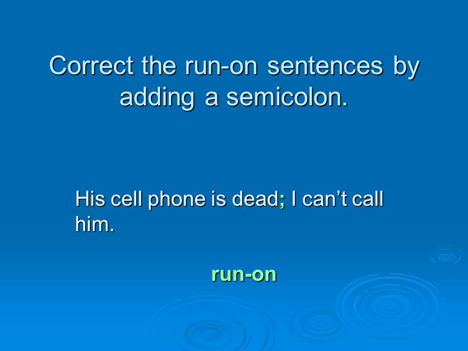 Correct the run-on sentences by adding a semicolon. His cell phone is dead; I can't call him. run-on