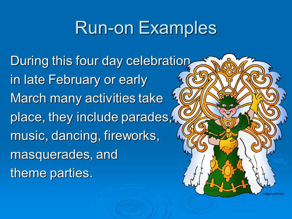 Run-on Examples During this four day celebration in late February or early March many activities take place, they include parades, music, dancing, fireworks, masquerades, and theme parties.