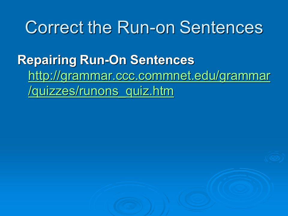 Correct the Run-on Sentences Repairing Run-On Sentences http://grammar.ccc.commnet.edu/grammar /quizzes/runons_quiz.htm http://grammar.ccc.commnet.edu