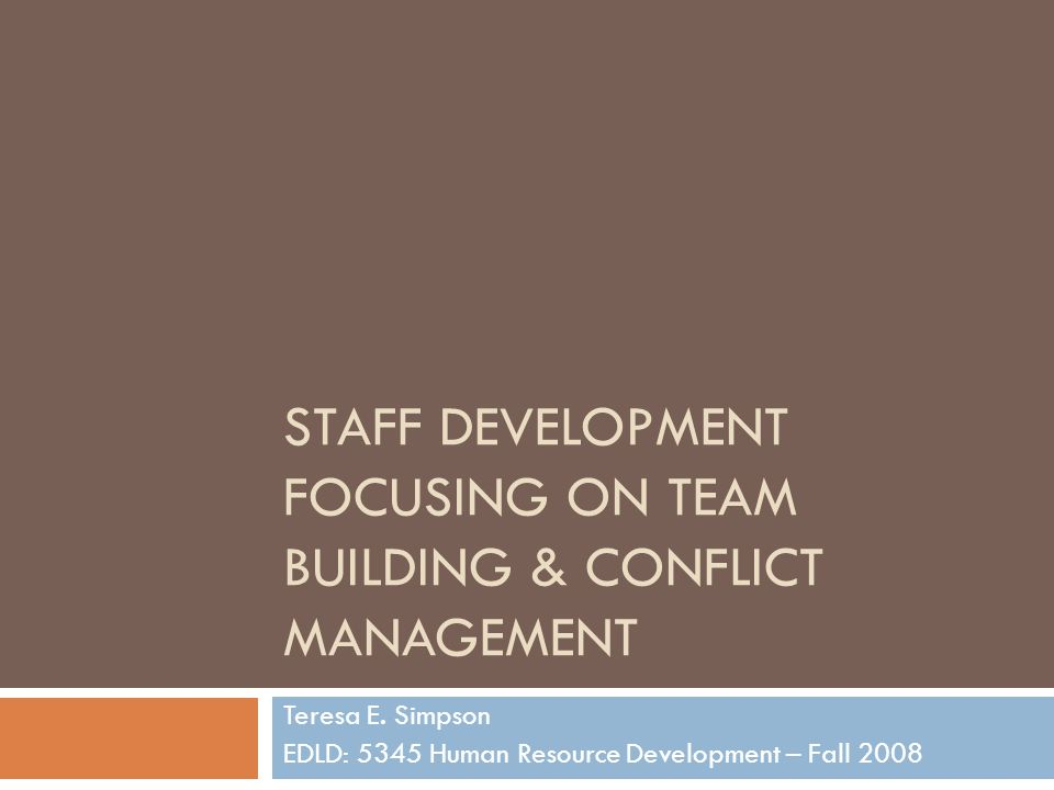 STAFF DEVELOPMENT FOCUSING ON TEAM BUILDING & CONFLICT MANAGEMENT Teresa E. Simpson EDLD: 5345 Human Resource Development – Fall 2008