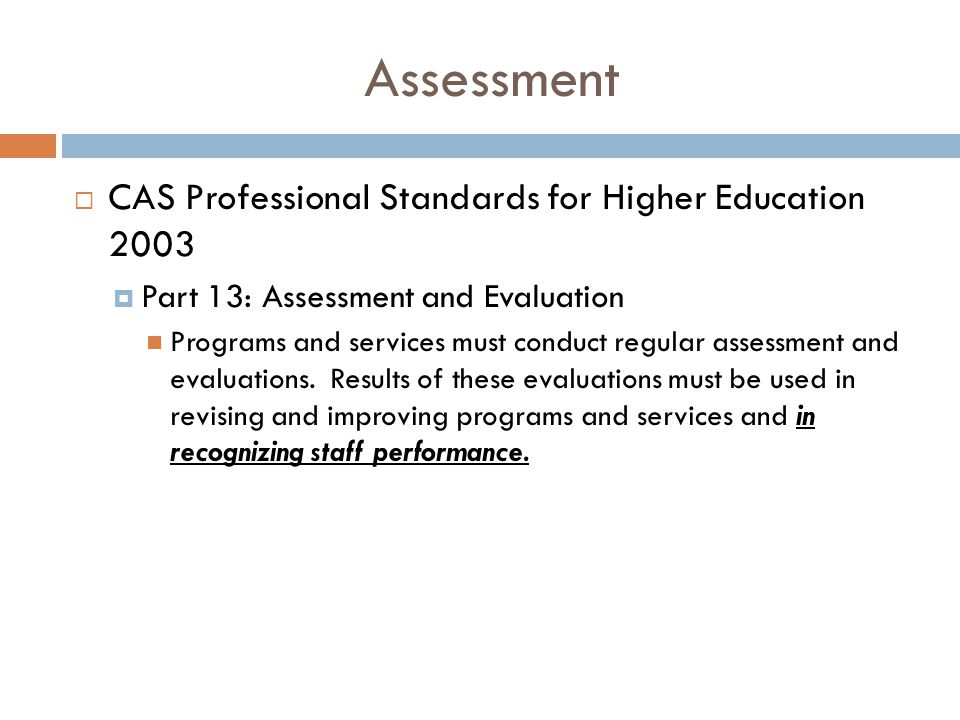 Assessment  CAS Professional Standards for Higher Education 2003  Part 13: Assessment and Evaluation Programs and services must conduct regular assessment and evaluations.