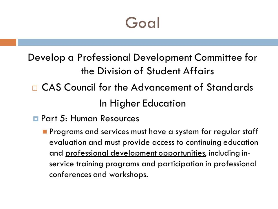 Goal Develop a Professional Development Committee for the Division of Student Affairs  CAS Council for the Advancement of Standards In Higher Education  Part 5: Human Resources Programs and services must have a system for regular staff evaluation and must provide access to continuing education and professional development opportunities, including in- service training programs and participation in professional conferences and workshops.