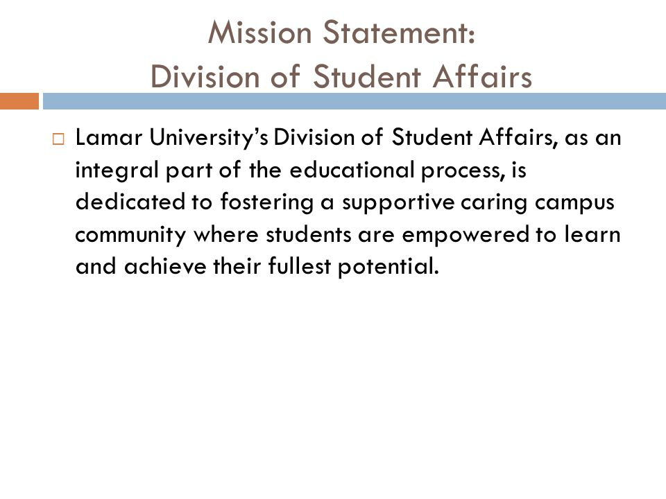 Mission Statement: Division of Student Affairs  Lamar University's Division of Student Affairs, as an integral part of the educational process, is dedicated to fostering a supportive caring campus community where students are empowered to learn and achieve their fullest potential.