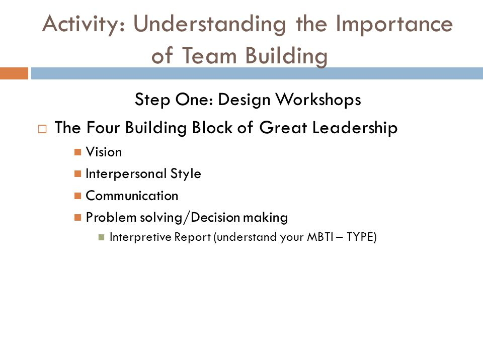 Activity: Understanding the Importance of Team Building Step One: Design Workshops  The Four Building Block of Great Leadership Vision Interpersonal Style Communication Problem solving/Decision making Interpretive Report (understand your MBTI – TYPE)