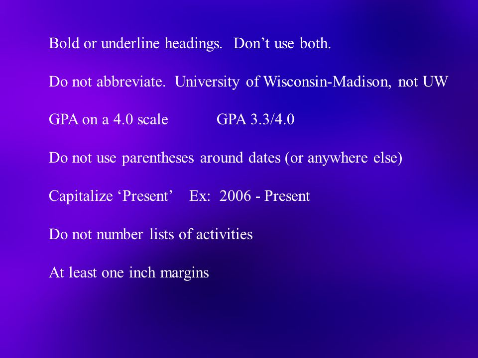 Bold or underline headings. Don't use both. Do not abbreviate. University of Wisconsin-Madison, not UW GPA on a 4.0 scale GPA 3.3/4.0 Do not use paren