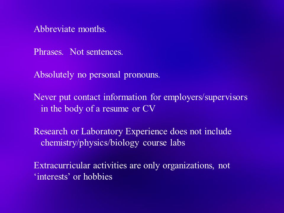 Abbreviate months. Phrases. Not sentences. Absolutely no personal pronouns. Never put contact information for employers/supervisors in the body of a r