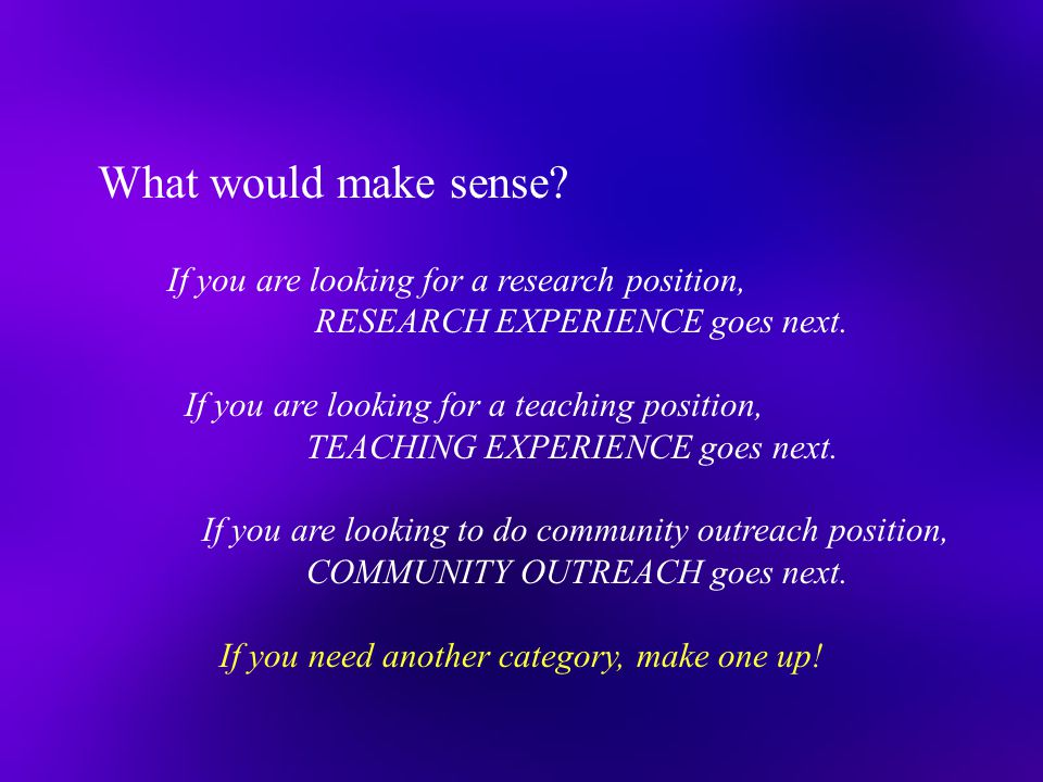 If you are looking for a research position, RESEARCH EXPERIENCE goes next. If you are looking for a teaching position, TEACHING EXPERIENCE goes next.