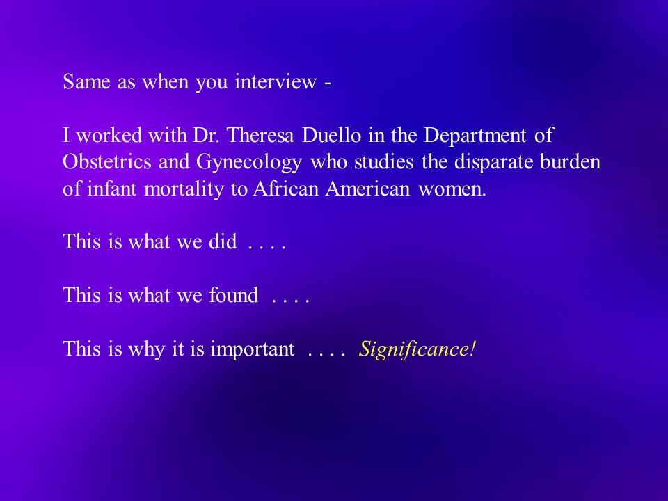 Same as when you interview - I worked with Dr. Theresa Duello in the Department of Obstetrics and Gynecology who studies the disparate burden of infan