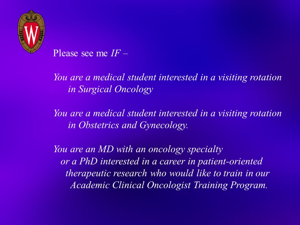 Please see me IF – You are a medical student interested in a visiting rotation in Surgical Oncology You are a medical student interested in a visiting