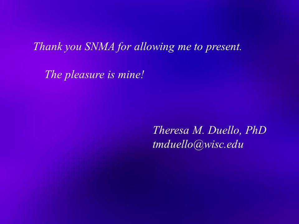 Thank you SNMA for allowing me to present. The pleasure is mine! Theresa M. Duello, PhD tmduello@wisc.edu