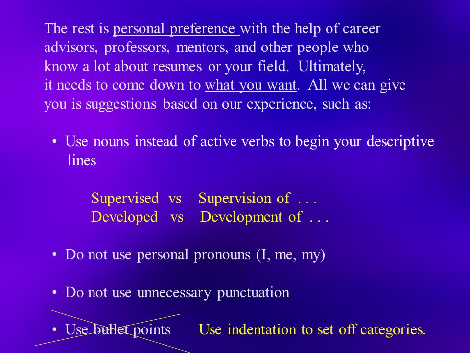 The rest is personal preference with the help of career advisors, professors, mentors, and other people who know a lot about resumes or your field. Ul