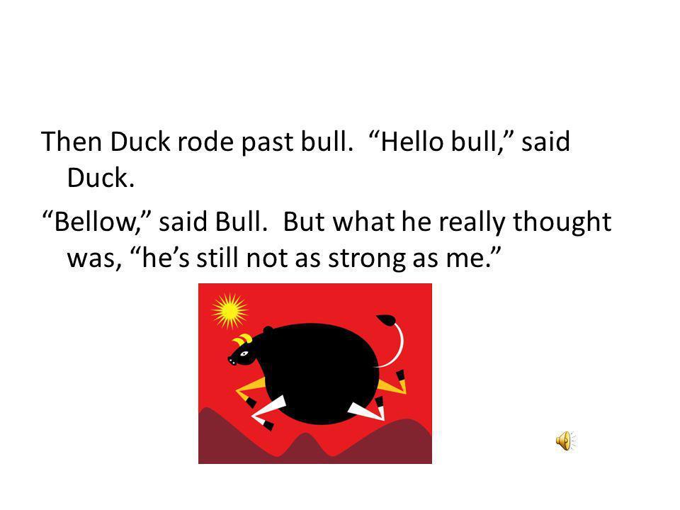 The Duck rode past Bird. Hello Bird, said Duck. Chirp, chirp, said Bird.