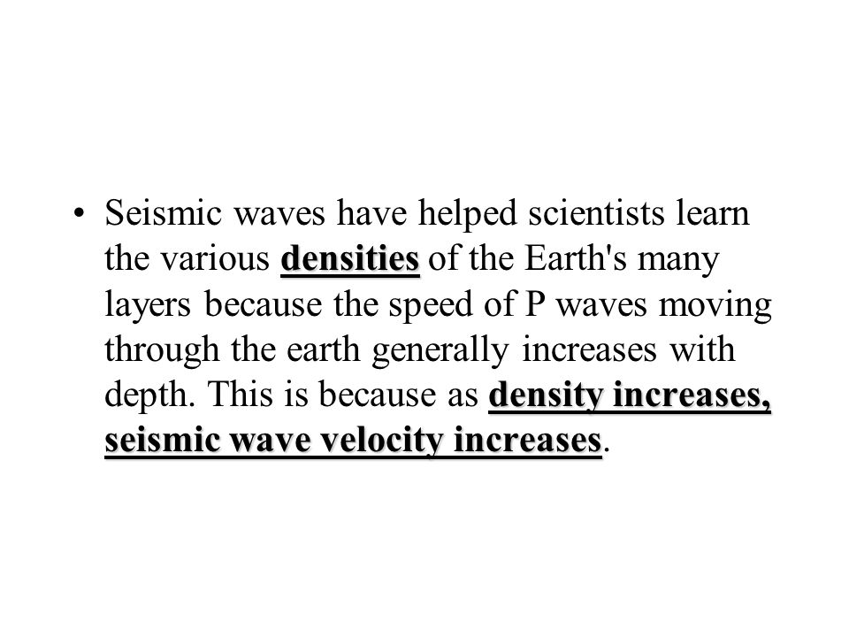 densities density increases, seismic wave velocity increasesSeismic waves have helped scientists learn the various densities of the Earth s many layers because the speed of P waves moving through the earth generally increases with depth.