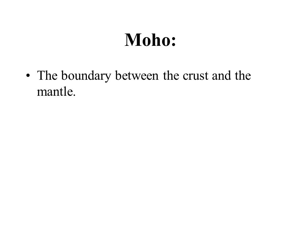 Moho: The boundary between the crust and the mantle.
