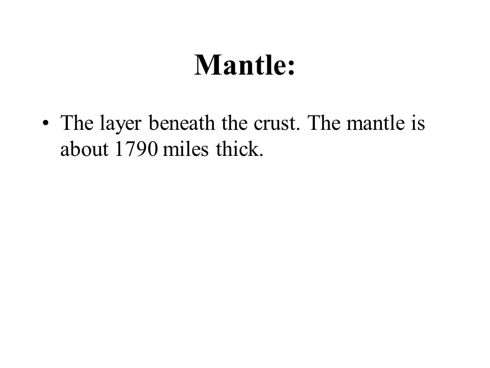 Mantle: The layer beneath the crust. The mantle is about 1790 miles thick.