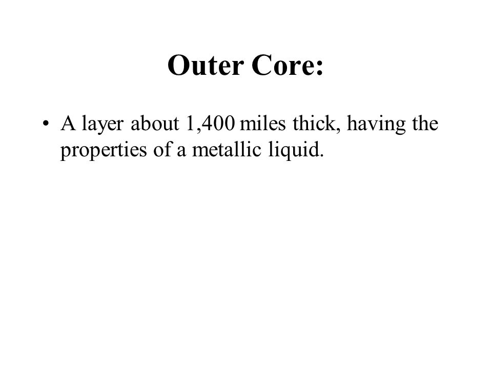 Outer Core: A layer about 1,400 miles thick, having the properties of a metallic liquid.