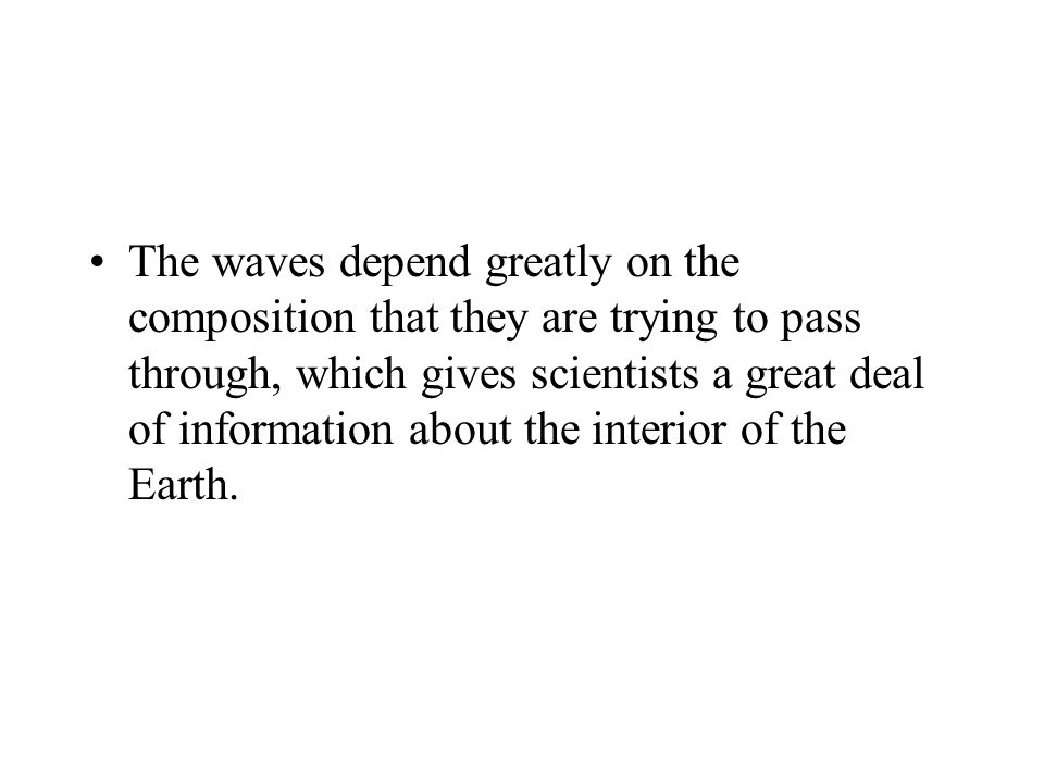 The waves depend greatly on the composition that they are trying to pass through, which gives scientists a great deal of information about the interior of the Earth.