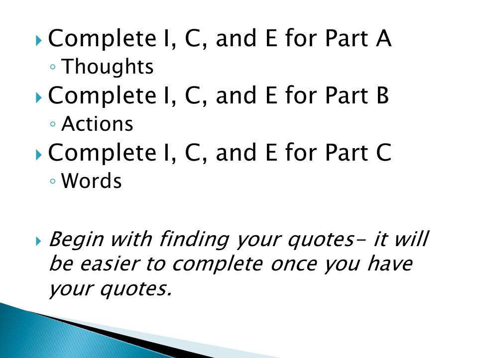  Complete I, C, and E for Part A ◦ Thoughts  Complete I, C, and E for Part B ◦ Actions  Complete I, C, and E for Part C ◦ Words  Begin with finding your quotes- it will be easier to complete once you have your quotes.