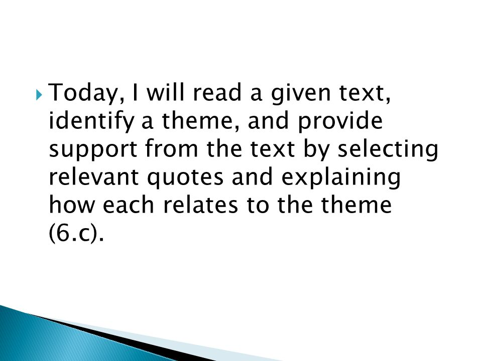  Today, I will read a given text, identify a theme, and provide support from the text by selecting relevant quotes and explaining how each relates to the theme (6.c).