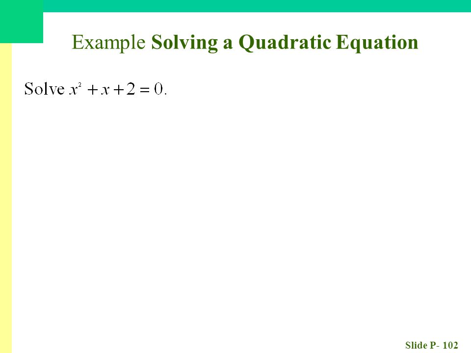 Slide P- 102 Example Solving a Quadratic Equation