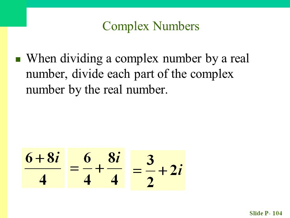 Slide P- 104 When dividing a complex number by a real number, divide each part of the complex number by the real number. Complex Numbers